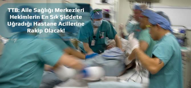 Aile Sağlığı Merkezleri Hekimlerin En Sık Şiddete Uğradığı Hastane Acillerine Rakip Olacak!