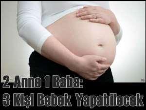 2 anne 1 baba; 3 kişi bebek yapabilecek