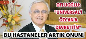 Ofluoğlu: Universal'i Özcan'a devrettim