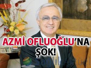 Azmi Ofluoğlu'na şok!
