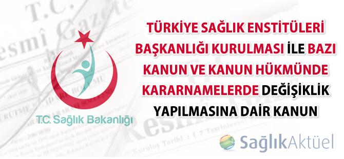 Türkiye Sağlık Enstitüleri Başkanlığı Kurulması ile Bazı Kanun ve Kanun Hükmünde Kararnamelerde Değişiklik Yapılmasına Dair Kanun