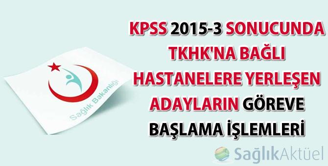KPSS 2015-3 sonucunda TKHK'na Bağlı Hastanelere Yerleşen Adayların Göreve Başlama İşlemleri