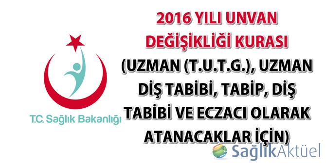 2016 Yılı Unvan Değişikliği Kurası (Uzman (T.U.T.G.), Uzman Diş Tabibi, Tabip, Diş Tabibi ve Eczacı Olarak Atanacaklar İçin)