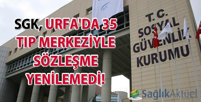 SGK, Urfa'da 35 tıp merkeziyle sözleşme yenilemedi!