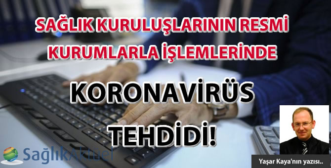 Sağlık Kuruluşlarının Resmi Kurumlarla İşlemlerinde Koronavirüs tehdidi!