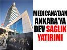 Medicana'dan Ankara'ya dev yatırım