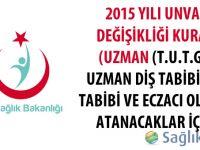 2015 Yılı Unvan Değişikliği Kurası (Uzman (T.U.T.G.), Uzman Diş Tabibi, Diş Tabibi ve Eczacı Olarak Atanacaklar İçin)