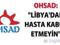 "OHSAD: ""Libya'dan hasta kabul etmeyin"""