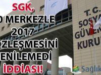SGK 90 kadar merkezle 2017 sözleşmesini yenilemedi iddiası!